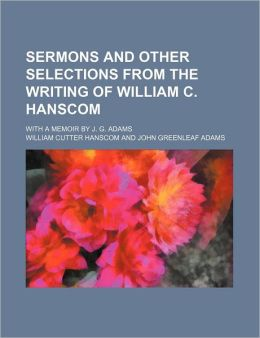 Sermons and Other Selections from the Writing of William C. Hanscom; With a Memoir by J. G. Adams