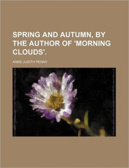 Spring and Autumn, by the Author of 'Morning Clouds'.