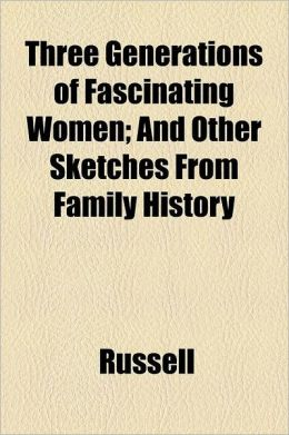 Three Generations of Fascinating Women; And Other Sketches from Family History