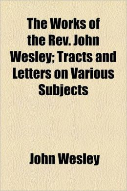 The Works of the REV. John Wesley Volume 10; Tracts and Letters on Various Subjects