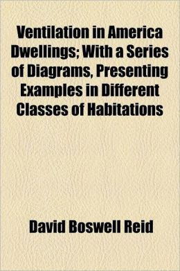 Ventilation In America Dwellings; With A Series Of Diagrams, Presenting Examples In Different Classes Of Habitations