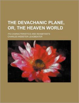 The Devachanic Plane, Or, the Heaven World; Its Characteristics and Inhabitants