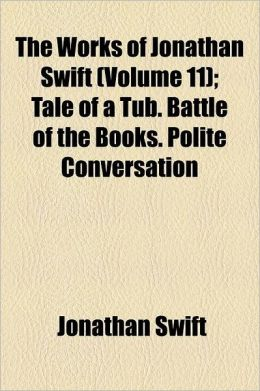The Works Of Jonathan Swift (Volume 11); Tale Of A Tub. Battle Of The Books. Polite Conversation