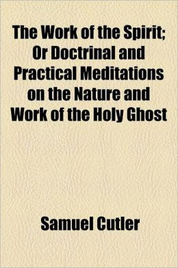 The Work Of The Spirit; Or Doctrinal And Practical Meditations On The Nature And Work Of The Holy Ghost