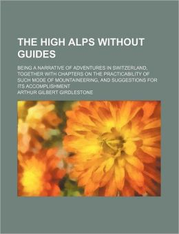 The High Alps Without Guides; Being a Narrative of Adventures in Switzerland, Together with Chapters on the Practicability of Such Mode of Mountaineer