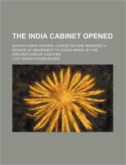The India Cabinet Opened; In Which Many Natural Curiosities Are Rendered a Source of Amusement to Young Minds, by the Explanations of a Mother