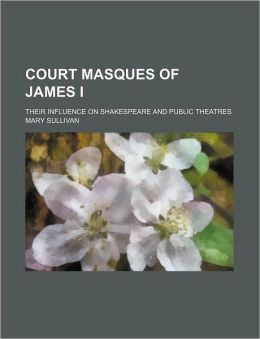 Court Masques of James I; Their Influence on Shakespeare and Public Theatres