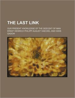 The Last Link; Our Present Knowledge of the Descent of Man