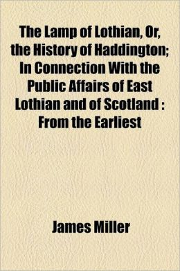The Lamp of Lothian, Or, the History of Haddington; In Connection with the Public Affairs of East Lothian and of Scotland from the Earliest Records to