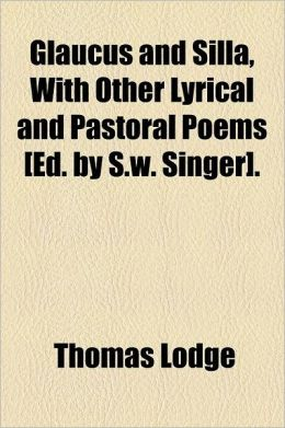 Glaucus and Silla, with Other Lyrical and Pastoral Poems [Ed. by S.W. Singer].