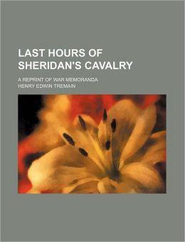 Last Hours Of Sheridan's Cavalry; A Reprint Of War Memoranda
