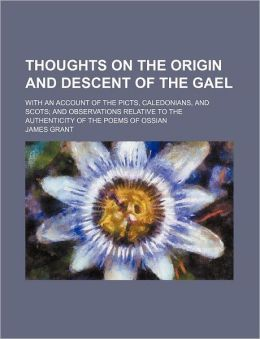 Thoughts On The Origin And Descent Of The Gael; With An Account Of The Picts, Caledonians, And Scots; And Observations Relative To The