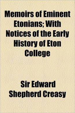 Memoirs of Eminent Etonians; With Notices of the Early History of Eton College