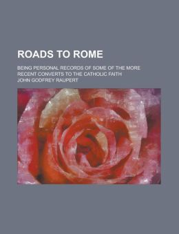 Roads to Rome; Being Personal Records of Some of the More Recent Converts to the Catholic Faith