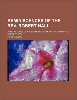Reminiscences Of The Rev. Robert Hall; And Sketches Of His Sermons Preached At Cambridge Prior To 1806