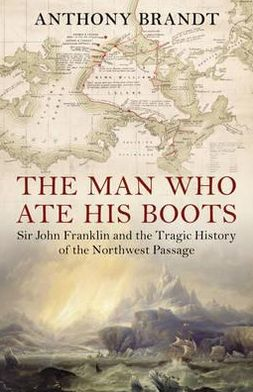 Man Who Ate His Boots: Sir John Franklin and the Tragic History of the Northwest Passage