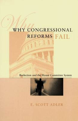 Why Congressional Reforms Fail: Reelection and the House Committee System