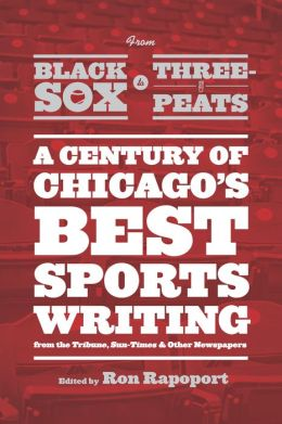 From Black Sox to Three-Peats: A Century of Chicago's Best Sportswriting from the