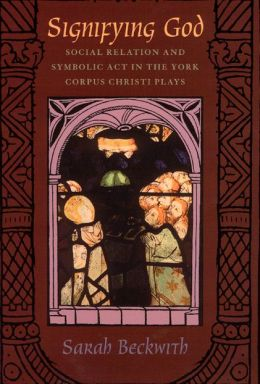 Signifying God: Social Relation and Symbolic Act in the York Corpus Christi Plays