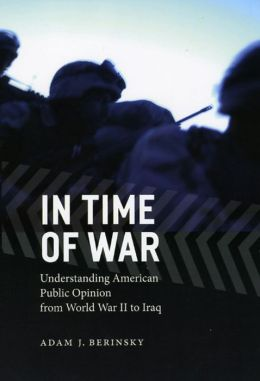In Time of War: Understanding American Public Opinion from World War II to Iraq