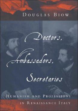 Doctors, Ambassadors, Secretaries: Humanism and Professions in Renaissance Italy