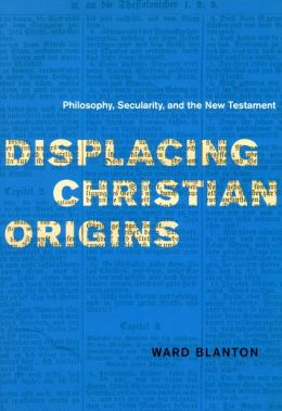Displacing Christian Origins: Philosophy, Secularity, and the New Testament