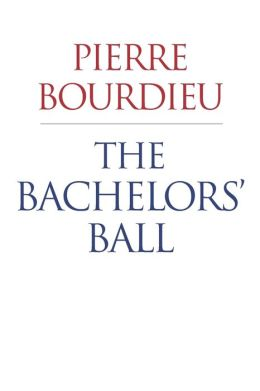 The Bachelors' Ball: The Crisis of Peasant Society in Bearn Pierre Bourdieu and Richard Nice