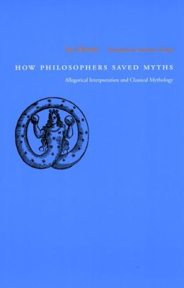 How Philosophers Saved Myths: Allegorical Interpretation and Classical Mythology