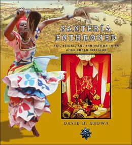 Santeria Enthroned : Art, Ritual, and Innovation in an Afro-Cuban Religion