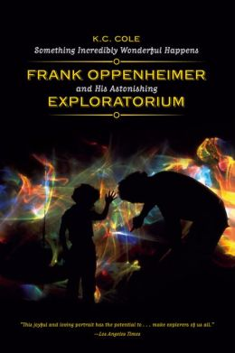 Something Incredibly Wonderful Happens: Frank Oppenheimer and His Astonishing Exploratorium