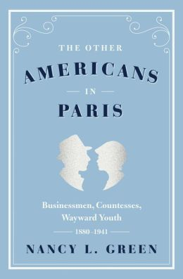 The Other Americans in Paris: Businessmen, Countesses, Wayward Youth, 1880-1941