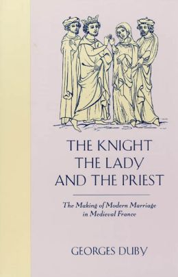 The Knight, the Lady, and the Priest: The Making of Modern Marriage in Medieval France
