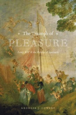 The Triumph of Pleasure: Louis XIV and the Politics of Spectacle