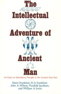 Intellectual Adventure of Ancient Man: An Essay on Speculative Thought in the Ancient Near East