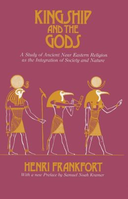 Kingship and the Gods: A Study of Ancient Near Eastern Religion as the Integration of Society and Nature