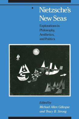 Nietzsche's New Seas: Explorations in Philosophy, Aesthetics, and Politics