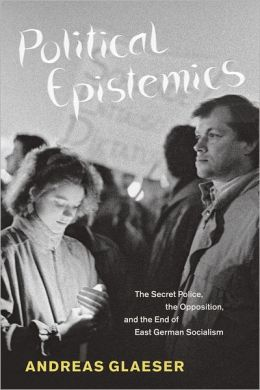 Political Epistemics: The Secret Police, the Opposition, and the End of East German Socialism