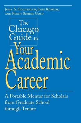 Chicago Guide to Your Academic Career: A Portable Mentor for Scholars from Graduate School Through Tenure