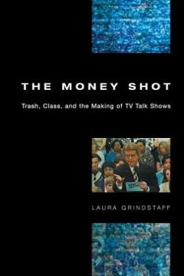 The Money Shot: Trash, Class, and the Making of TV Talk Shows