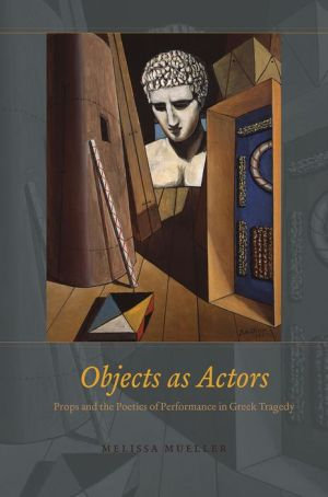 Objects as Actors: Props and the Poetics of Performance in Greek Tragedy