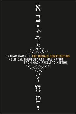 The Mosaic Constitution: Political Theology and Imagination from Machiavelli to Milton