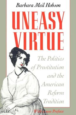 Uneasy Virtue: The Politics of Prostitution and the American Reform Tradition