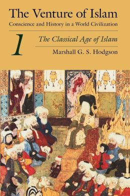 Venture of Islam: Conscience and History in A World Civilization