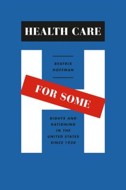 Health Care for Some: Rights and Rationing in the United States since 1930