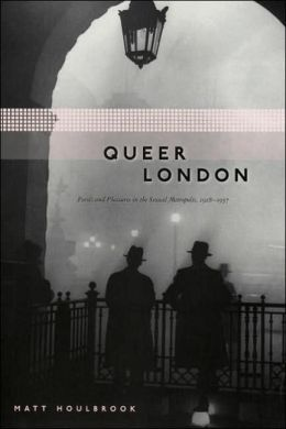 Queer London: Perils and Pleasures in the Sexual Metropolis, 1918-1957 (Chicago Series on Sexuality, History & Society)
