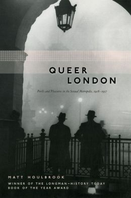 Queer London: Perils and Pleasures in the Sexual Metropolis, 1918-1957