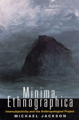 Minima Ethnographica : Intersubjectivity and the Anthropological Project