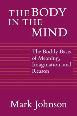 Body in the Mind: The Bodily Basis of Meaning, Imagination, and Reason
