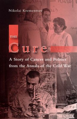 The Cure: A Story of Cancer and Politics from the Annals of the Cold War