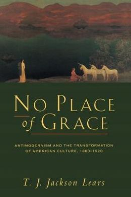 No Place of Grace: Antimodernism and the Transformation of American Culture, 1880-1920